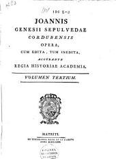 Joannis Genesii Sepulvedae Cordubensis Opera cum edita, tum inedita, accurante R. Historiae Academia: Volume 3