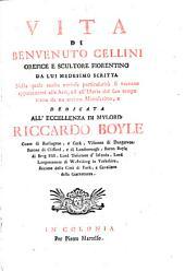 Vita di Benvenuto Cellini: orefice e scultore fiorentino da lui medesimo scritta, nella quale molte curiose particolarità si toccano appartenenti alle arti, ed all'istoria del suo tempo tratta da un ottimo manoscritto ...