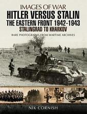 Hitler versus Stalin: The Eastern Front 1942 - 1943: Stalingrad to Kharkov