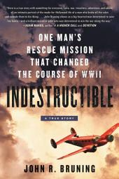 Indestructible : One Man's Rescue Mission That Changed the Course of WWII