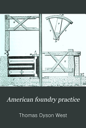 American foundry practice: Treating of loam, dry sand and green sand moulding and containing a practical treatise upon the management of cupolas and the melting of iron
