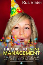 The Guide to Event Management: A Guide to Setting Up, Planning and Managing an Event Successfully