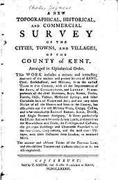 A New Topographical, Historical, and Commercial Survey of the Cities, Towns, and Villages, of the County of Kent: Arranged in Alphabetical Order...