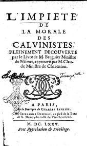 L'impiete' de la morale des Calvinistes, pleinement decouverte par le livre de M. Bruguier ministre de Nismes, approuvé par M. Claude ministre de Charenton