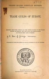 Trade Guilds of Europe: Reports from the Consuls of the United States on the Trade Guilds of Europe, and the Laws and Regulations by which They are Governed