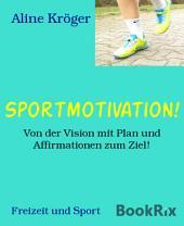 Sportmotivation!: Von der Vision mit Plan und Affirmationen zum Ziel!