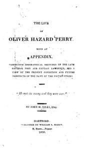 The Life of Oliver Hazard Perry: With an Appendix, Comprising Biographical Sketches of the Late General Pike, and Captain Lawrence, and a View of the Present Condition and Future Prospects of the Navy of the United States