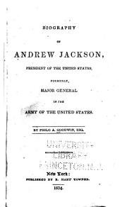 Biography of Andrew Jackson, President of the United States: Formerly Major General in the Army of the United States