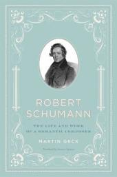 Robert Schumann: The Life and Work of a Romantic Composer
