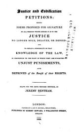 Justice and Codification Petitions: Being Forms Proposed for Signature by All Persons Whose Desire it is to See Justice No Longer Sold, Delayed, Or Denied: and to Obtain a Possibility of that Knowledge of the Law, in Proportion to the Want of which They are Subjected to Unjust Punishments, and Deprived of the Benefit of Their Rights ...