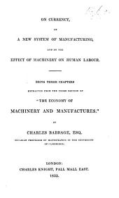 """On Currency, On a New System of Manufacturing, and On the Effect of Machinery on Human Labour. Being three chapters extracted from the third edition of """"The Economy of Machinery and Manufactures."""""""