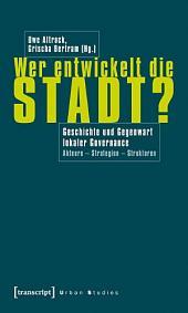 Wer entwickelt die Stadt?: Geschichte und Gegenwart lokaler Governance. Akteure - Strategien - Strukturen