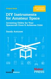 DIY Instruments for Amateur Space: Inventing Utility for Your Spacecraft Once It Achieves Orbit