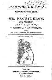 Pierce Egan's Account of the Trial of Mr. Fauntleroy, for Forgery,: At the Session's-House, in the Old Bailey on Saturday, the 30th of October 1824, Before Mr. Justice Park and Mr. Baron Garrow..