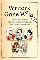 Writers Gone Wild: The Feuds, Frolics, and Follies of Literature's Great Adventurers, Drunkards, Lo vers, Iconoclasts, and Misanthropes