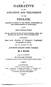 A Narrative of the situation and treatment of the English, arrested by order of the French Government at the commencement of hostilities, with the transactions on the arrival of the First Consul at Boulogne, Calais, and an account of the author's escape from them in a trunk