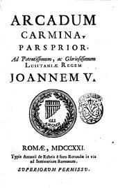 Arcadum carmina. Pars prior [-altera!. Ad potentissimum, ac gloriosissimum Lusitaniæ regem Joannem 5: Pars prior, Volume 1