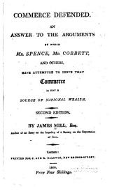 Commerce Defended: An Answer to the Arguments by which Mr. Spence, Mr. Cobbett, and Others, Have Attempted to Prove that Commerce is Not a Source of National Wealth