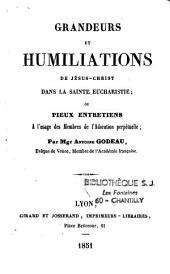 Grandeurs et humiliations de Jésus-Christ dans la Sainte Eucharistie ,ou Pieux entretiens à l'usage des membres de l'adoration perpétuelle