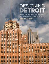 Designing Detroit: Wirt Rowland and the Rise of Modern American Architecture