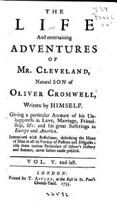 The Life and Entertaining Adventures of Mr. Cleveland, Natural Son of Oliver Cromwell, Written by Himself: Giving a Particular Account of His Unhappiness in Love, Marriage, Friendship, &c. and His Great Sufferings in Europe and America. Intermixed with Reflections, Describing the Heart of Man in All Its Variety of Passions and Disguises; Also Some Curious Particulars of Oliver's History and Amours, Never Before Made Publick ...