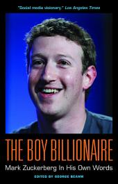 The Boy Billionaire: Mark Zuckerberg In His Own Words