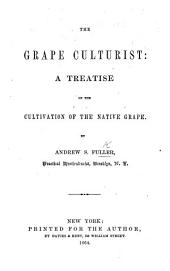 The Grape Culturist: A Treatise on the Cultivation of the Native Grape