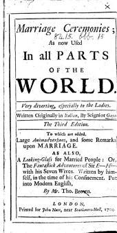 Marriage Ceremonies, as now used in all parts of the World. ... Written originally in Italian [or rather French] by Signior Gaya. The third edition. To which are added large animadversions, and some remarks upon marriage. As also, a Looking-Glass for married people; or, the fantastick adventures of Sir E- H- with his seven wives. Written by himself ... Put into modern English, by T. Brown
