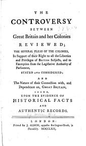 The controversy between Great Britain and her colonies reviewed: the several pleas of the colonies, in support of their right to all the liberties and privileges of British subjects, and to exemption from the legislative authority of Parliament, stated and considered; and the nature of their connection with, and dependence on, Great Britain, shewn, upon the evidence of historical facts and authentic records