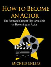 How To Become An Actor: The Best and Current Tips Available on Becoming an Actor