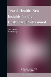 Travel Health: New Insights for the Healthcare Professional: 2012 Edition: ScholarlyPaper