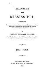 Headwaters of the Mississippi: Comprising Biographical Sketches of Early and Recent Explorers of the Great River, and a Full Account of the Discovery and Location of Its True Source in a Lake Beyond Itasca