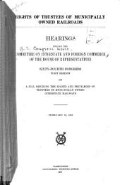 Rights of Trustees of Municipally Owned Railroads: Hearings Before the Committee on Interstate and Foreign Commerce of the House of Representatives, Sixty-fourth Congress, First Session, on a Bill Defining the Rights and Privileges of Trustees of Municipally Owned Interstate Railways. February 10, 1916