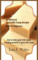 All Natural Goat Milk Soap Recipe Book for Beginners