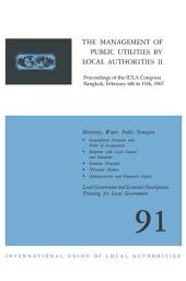 The Management of Public Utilities by Local Authorities II: Proceedings of the IULA Congress Bangkok, February 6th to 11th, 1967