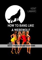 How to Bang Like a Werewolf: …and Make Them Scream Your Name