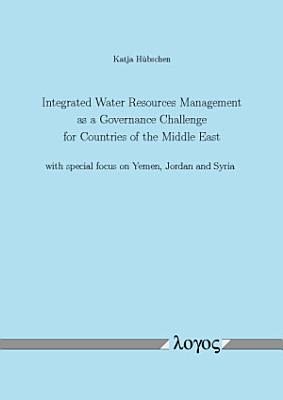 Integrated Water Resources Management as a Governance Challenge for Countries of the Middle East with Special Focus on Yemen  Jordan and Syria