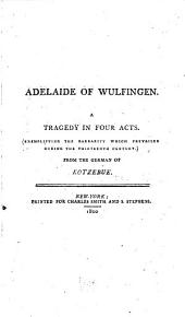 Adelaide of Wulfingen: A tragedy in four acts. (Exemplifying the barbarity which prevailed during the thirteenth century.)