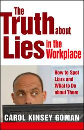 The Truth about Lies in the Workplace: How to Spot Liars and What to Do About Them