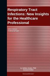 Respiratory Tract Infections: New Insights for the Healthcare Professional: 2011 Edition: ScholarlyPaper