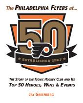 Philadelphia Flyers at 50: The Story of the Iconic Hockey Club and its Top 50 Heroes, Wins & Events