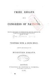 Prize essays on a Congress of nations: for the adjustment of international disputes, and for the promotion of universal peace without resort to arms. Together with a sixth essay, comprising the substance of the rejected essays
