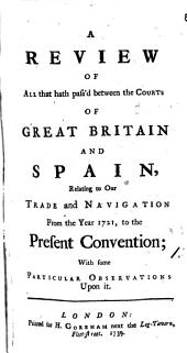 A Review of All that Hath Pass'd Between the Courts of Great Britain and Spain, Relating to Our Trade and Navigation from the Year 1721, to the Present Convention; ...