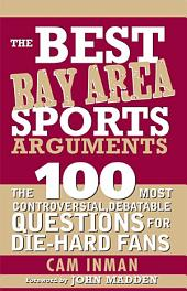 The Best Bay Area Sports Arguments: The 100 Most Controversial, Debatable Questions for Die-Hard Fans