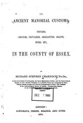 On Ancient Manorial Customs, Tenures, Services, Privileges, Serjeanties, Grants, Fines, Etc., in the County of Essex