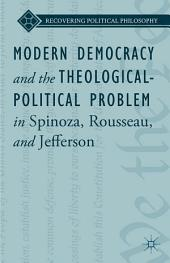 Modern Democracy and the Theological-Political Problem in Spinoza, Rousseau, and Jefferson