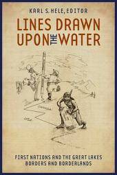 Lines Drawn Upon the Water: First Nations and the Great Lakes Borders and Borderlands
