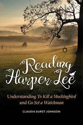 Reading Harper Lee  Understanding To Kill a Mockingbird and Go Set a Watchman