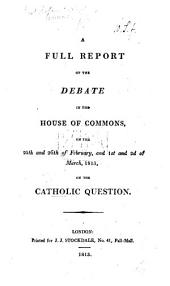 A Full Report of the Debate in the House of Commons, on the 25th and 26th of February, and 1st and 2d of March, 1813, on the Catholic Question. [Edited by S. C.]