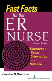 Fast Facts for the ER Nurse: Emergency Room Orientation in a Nutshell, Second Edition, Edition 2